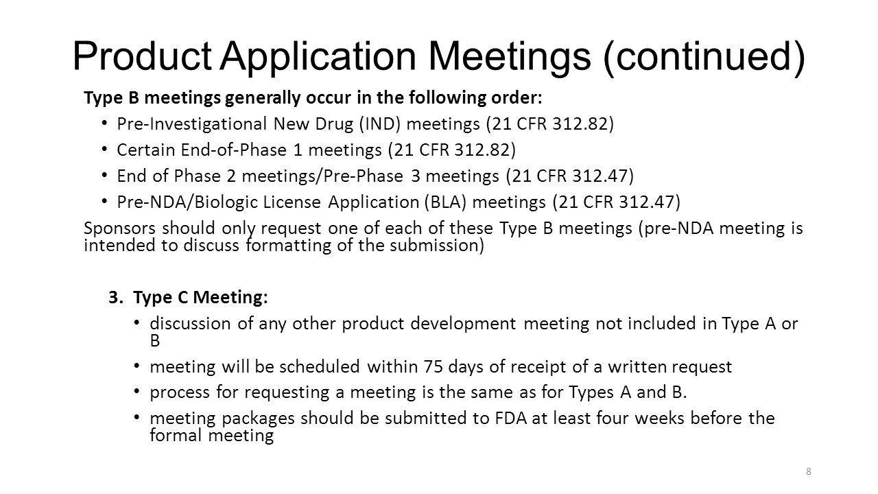 Product Application Meetings (continued) Meeting Requests by Sponsors or Applicants Should Include: product name application number, if applicable and assigned chemical name and structure proposed indication(s) or context of product development type of meeting requested (Type A, B or C) brief statement of the meeting purpose and objectives (The statement should include a brief background of the issues underlying the agenda.