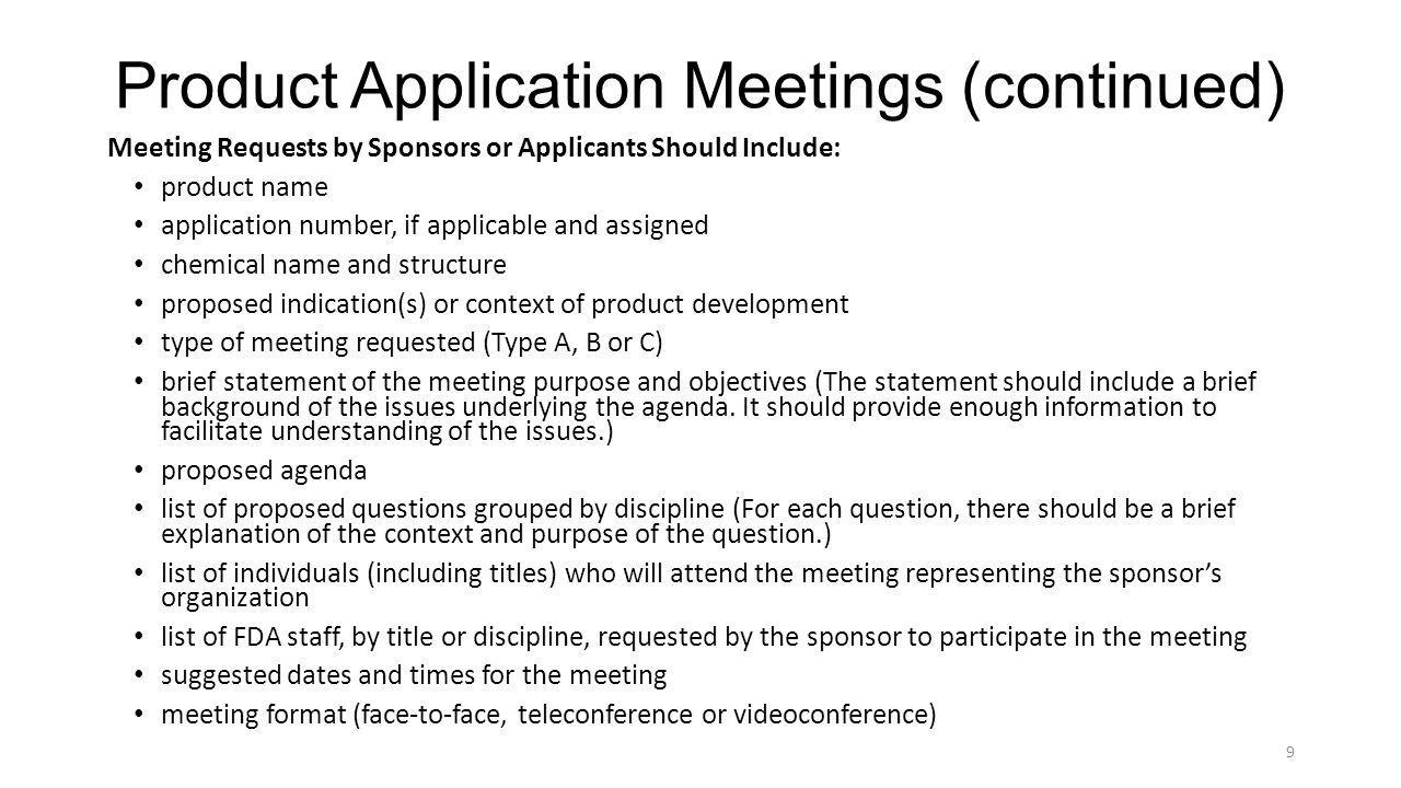 Product Application Meetings (continued) Meeting packages generally should include the following information: product name and application number (if applicable) chemical name and structure proposed indication dosage form, route of administration and dosing regimen an updated list of sponsor or applicant attendees, affiliations and titles background section that includes: o a brief history of the development program and the events leading up to the meeting o the status of the product development (e.g., the target indication for use brief statement summarizing the purpose of the meeting Proposed agenda list of final questions for discussion grouped by discipline with brief summary of each question to explain the need or context of the questions data to support discussion organized by discipline and question 10