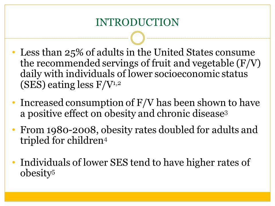 INTRODUCTION Less than 25% of adults in the United States consume the recommended servings of fruit and vegetable (F/V) daily with individuals of lower socioeconomic status (SES) eating less F/V 1,2 Increased consumption of F/V has been shown to have a positive effect on obesity and chronic disease 3 From , obesity rates doubled for adults and tripled for children 4 Individuals of lower SES tend to have higher rates of obesity 5