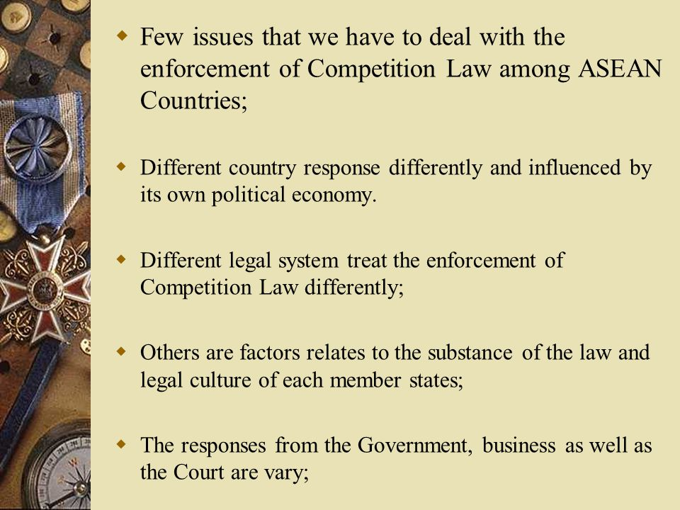  Few issues that we have to deal with the enforcement of Competition Law among ASEAN Countries;  Different country response differently and influenced by its own political economy.