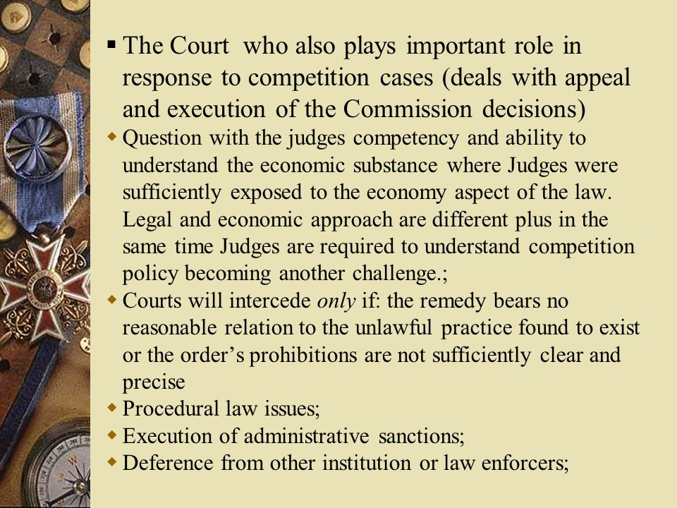  The Court who also plays important role in response to competition cases (deals with appeal and execution of the Commission decisions)  Question with the judges competency and ability to understand the economic substance where Judges were sufficiently exposed to the economy aspect of the law.
