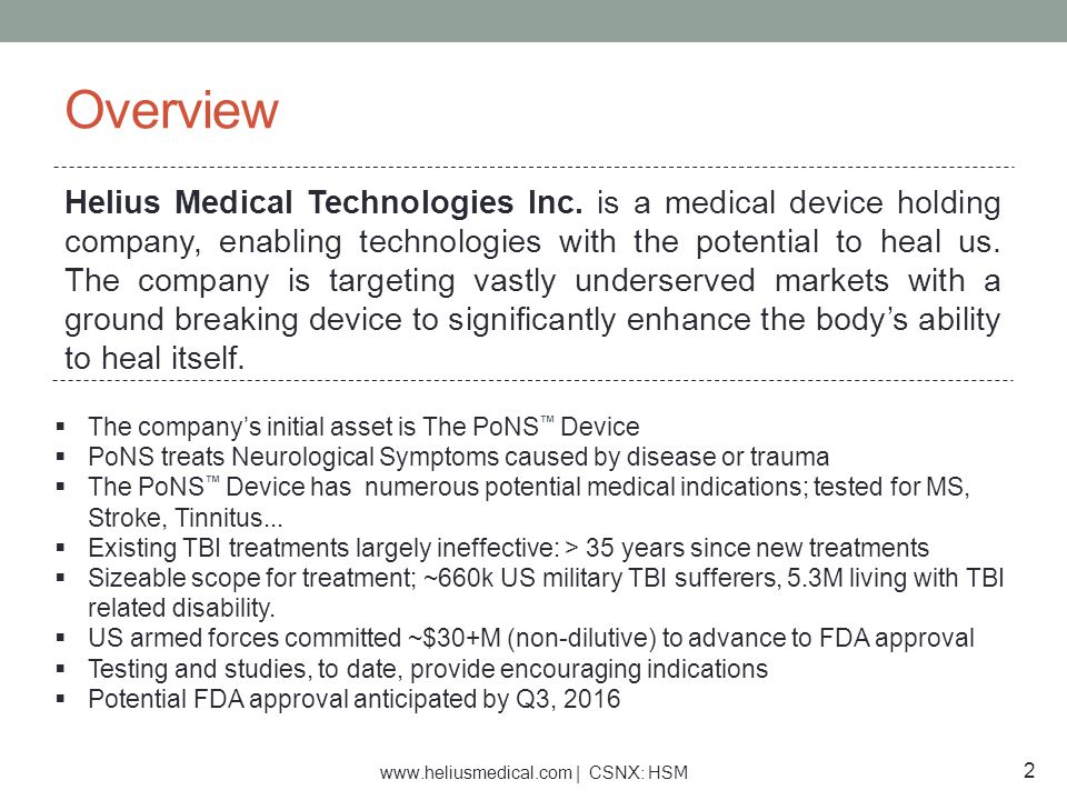 www.heliusmedical.com | CSNX: HSM Capital Structure & Financial Information Financial Overview: $7.2 million investment ($3M from NIH, $4.1 private non dilutive donations) $6.9 million from concurrent financing with new listing $7.0 million Total in treasury post listing on CSE Non Dilutive Commitment: US Army –$18.5M est.