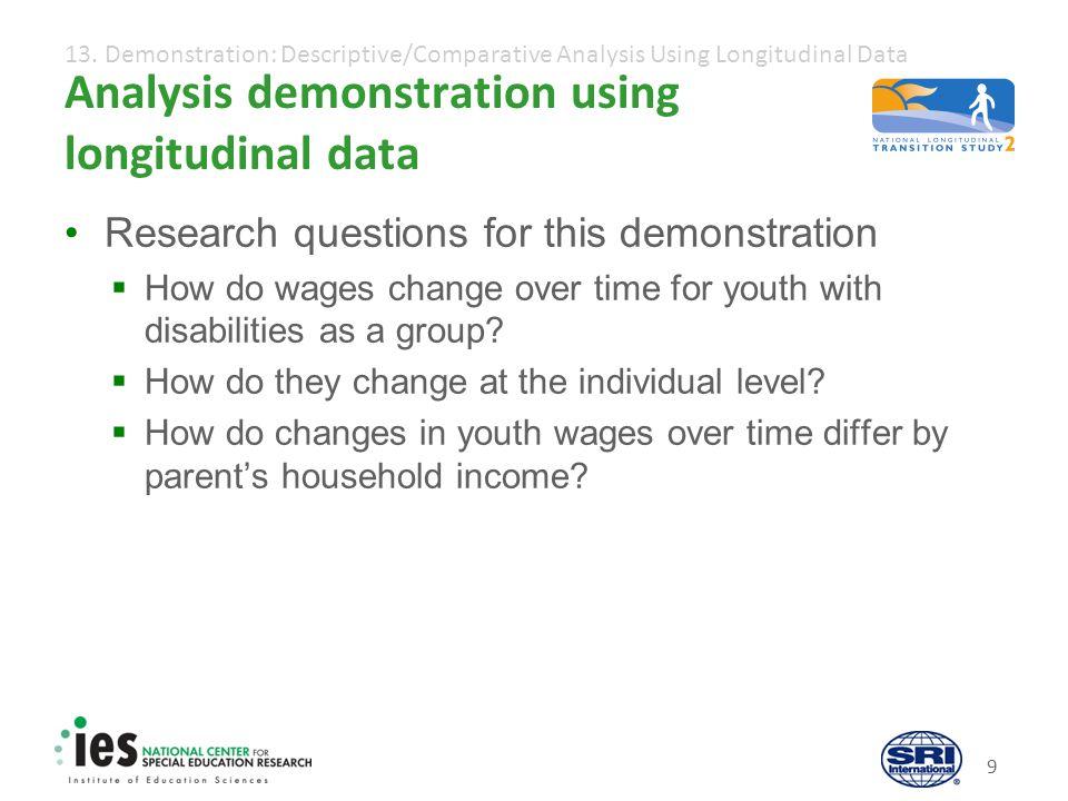 13. Demonstration: Descriptive/Comparative Analysis Using Longitudinal Data 9 Analysis demonstration using longitudinal data Research questions for th
