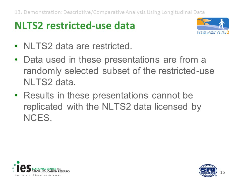 13. Demonstration: Descriptive/Comparative Analysis Using Longitudinal Data NLTS2 restricted-use data NLTS2 data are restricted. Data used in these pr