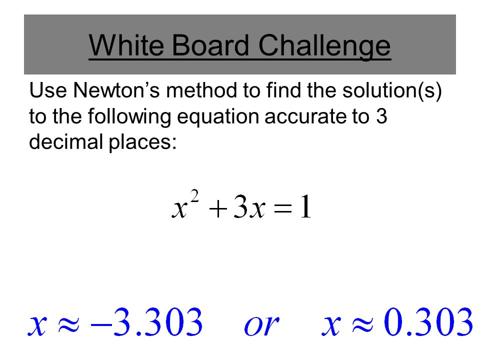 White Board Challenge Use Newton's method to find the solution(s) to the following equation accurate to 3 decimal places: