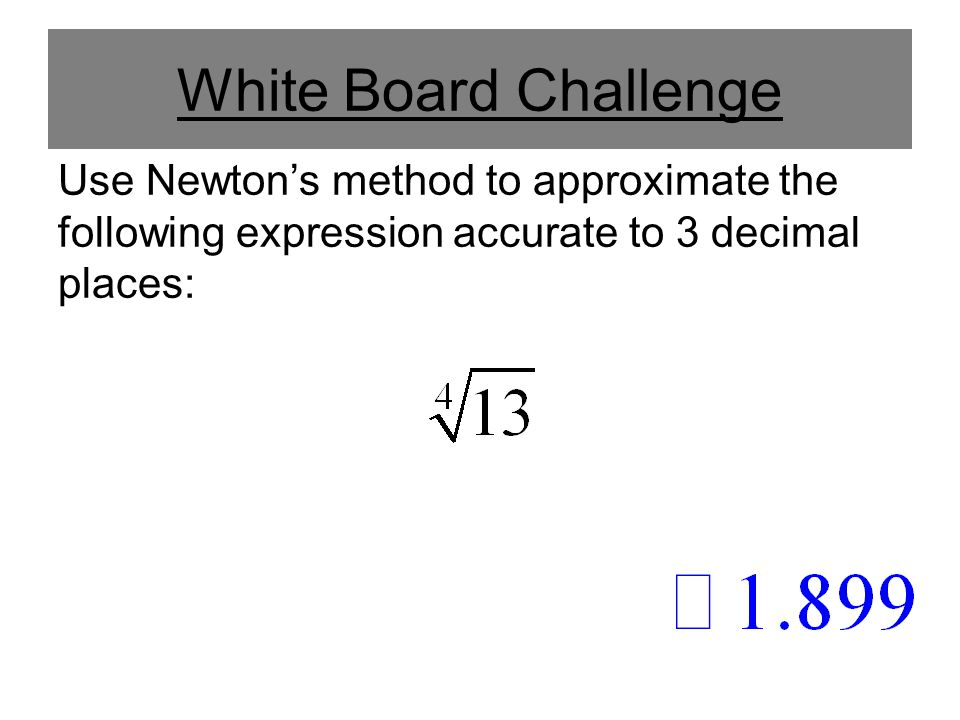 White Board Challenge Use Newton's method to approximate the following expression accurate to 3 decimal places:
