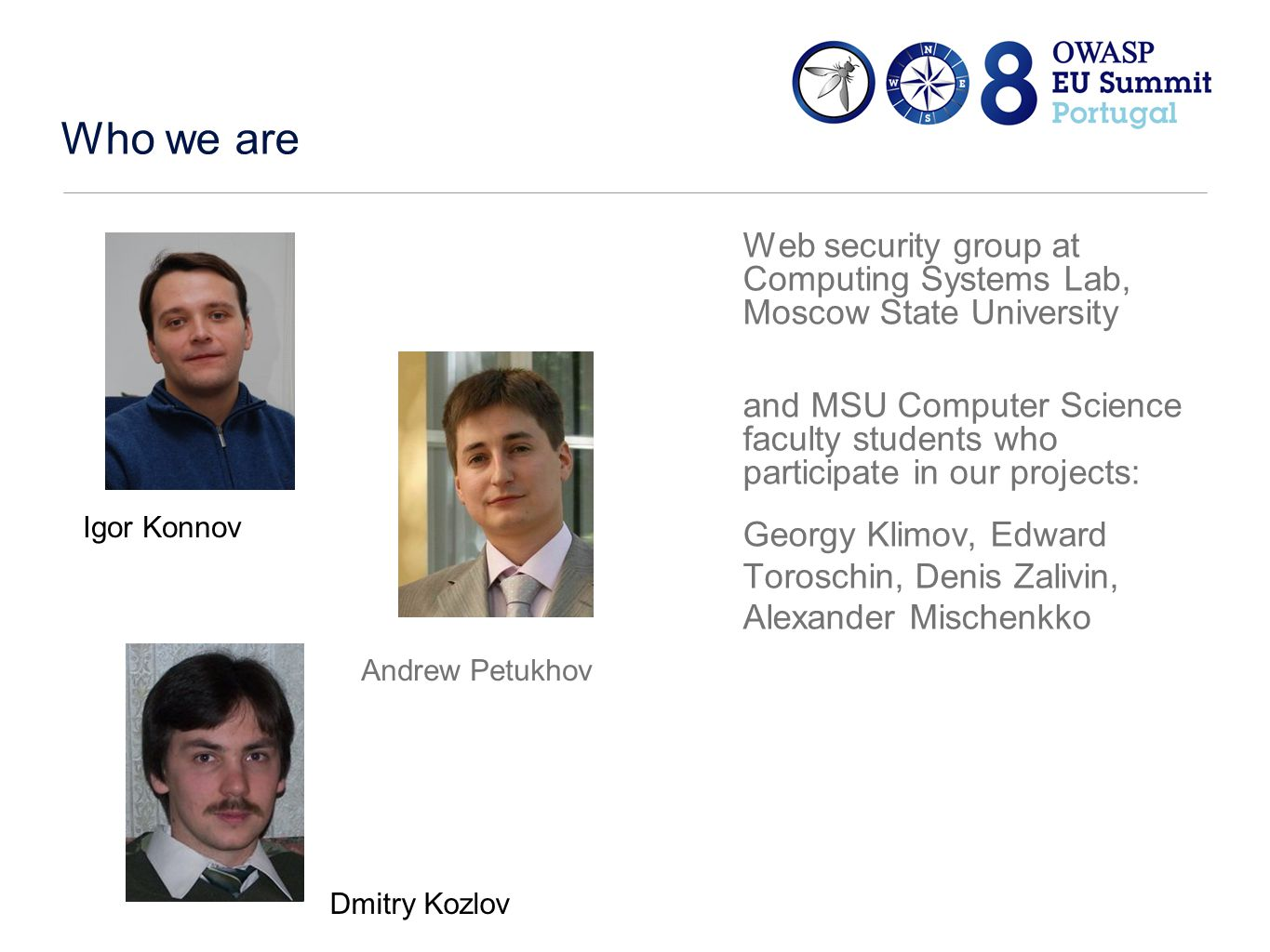 Who we are Web security group at Computing Systems Lab, Moscow State University and MSU Computer Science faculty students who participate in our projects: Georgy Klimov, Edward Toroschin, Denis Zalivin, Alexander Mischenkko Igor Konnov Andrew Petukhov Dmitry Kozlov