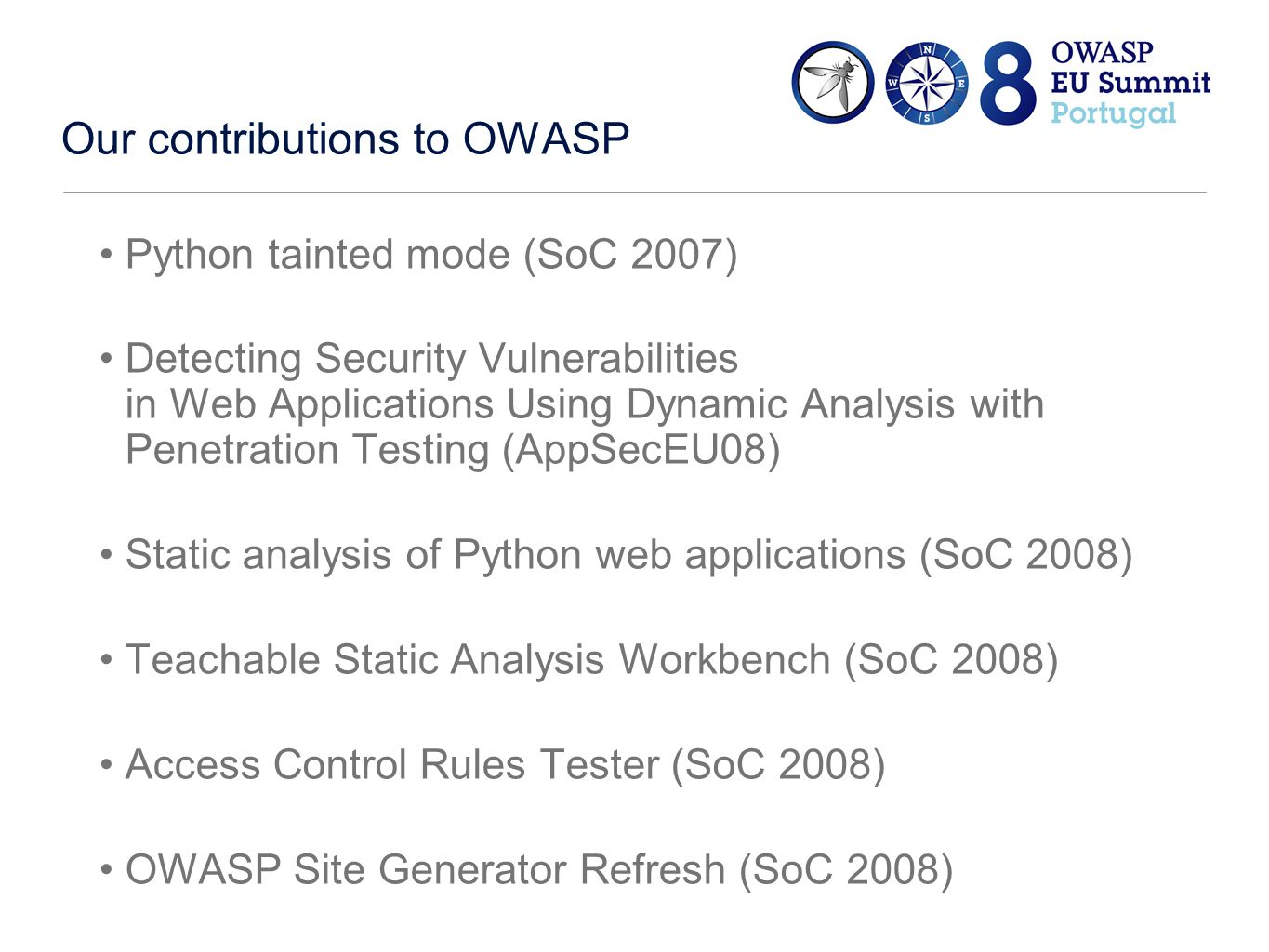 Our contributions to OWASP Python tainted mode (SoC 2007) Detecting Security Vulnerabilities in Web Applications Using Dynamic Analysis with Penetration Testing (AppSecEU08) Static analysis of Python web applications (SoC 2008) Teachable Static Analysis Workbench (SoC 2008) Access Control Rules Tester (SoC 2008) OWASP Site Generator Refresh (SoC 2008)
