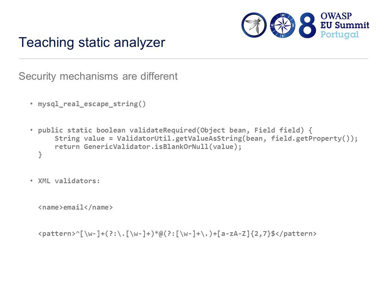 Teaching static analyzer Security mechanisms are different mysql_real_escape_string() public static boolean validateRequired(Object bean, Field field) { String value = ValidatorUtil.getValueAsString(bean, field.getProperty()); return GenericValidator.isBlankOrNull(value); } XML validators: email ^[\w-]+(?:\.[\w-]+)*@(?:[\w-]+\.)+[a-zA-Z]{2,7}$