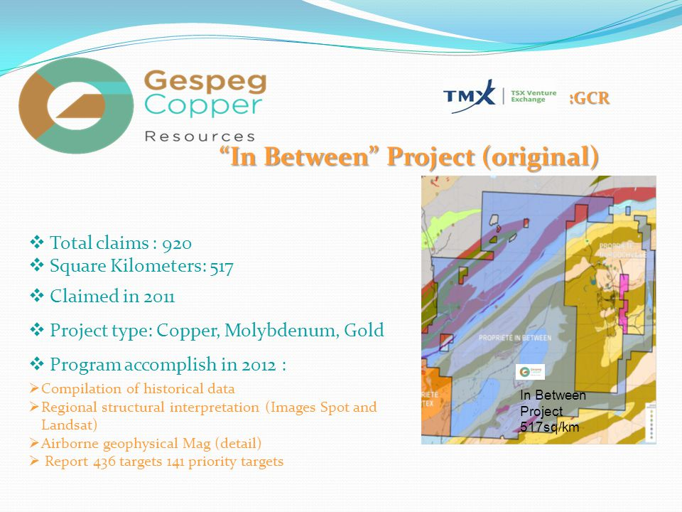 ":GCR ""In Between"" Project (original)  Total claims : 920  Square Kilometers: 517  Claimed in 2011  Project type: Copper, Molybdenum, Gold  Progra"