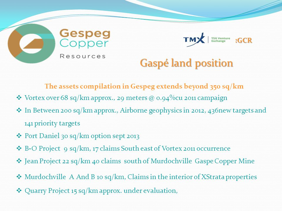 :GCR Gaspé land position The assets compilation in Gespeg extends beyond 350 sq/km  Vortex over 68 sq/km approx., 29 meters @ 0.94%cu 2011 campaign 