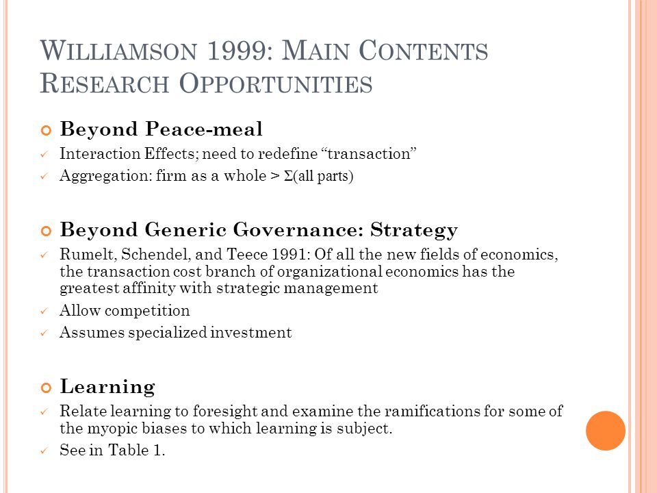 W ILLIAMSON 1999: M AIN C ONTENTS R ESEARCH O PPORTUNITIES Beyond Peace-meal Interaction Effects; need to redefine transaction Aggregation: firm as a whole > Σ(all parts) Beyond Generic Governance: Strategy Rumelt, Schendel, and Teece 1991: Of all the new fields of economics, the transaction cost branch of organizational economics has the greatest affinity with strategic management Allow competition Assumes specialized investment Learning Relate learning to foresight and examine the ramifications for some of the myopic biases to which learning is subject.