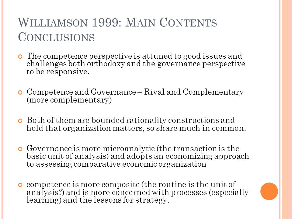 W ILLIAMSON 1999: M AIN C ONTENTS C ONCLUSIONS The competence perspective is attuned to good issues and challenges both orthodoxy and the governance perspective to be responsive.