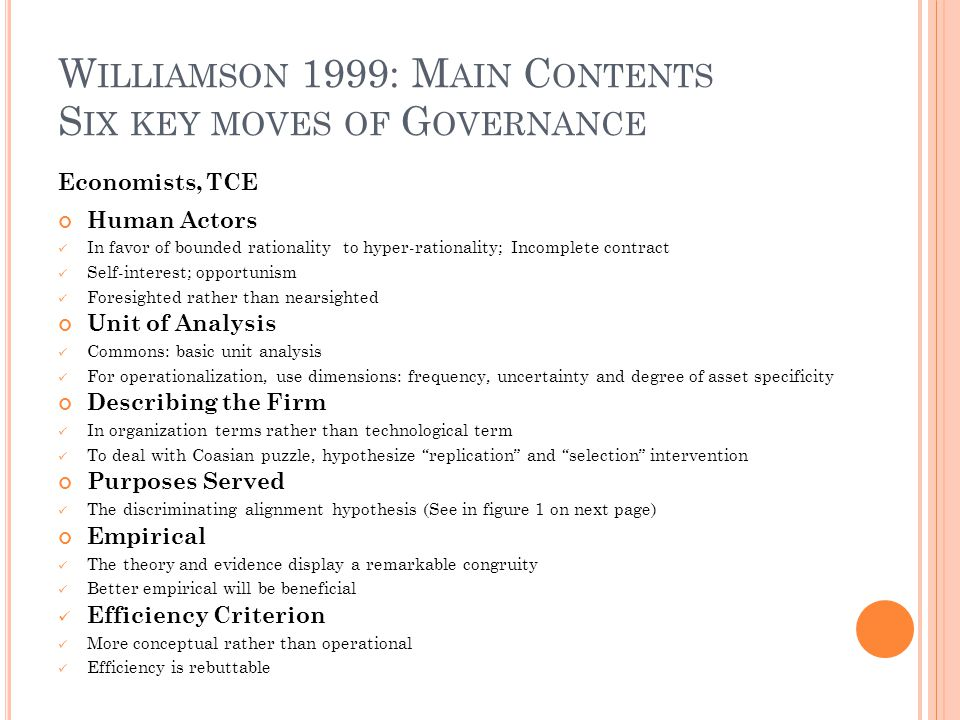 W ILLIAMSON 1999: M AIN C ONTENTS S IX KEY MOVES OF G OVERNANCE The discriminating alignment hypothesis --- according to which transactions, which differ in their attributes, are aligned with governance structures, which differ in their cost and competence, so as to effect an economizing result.