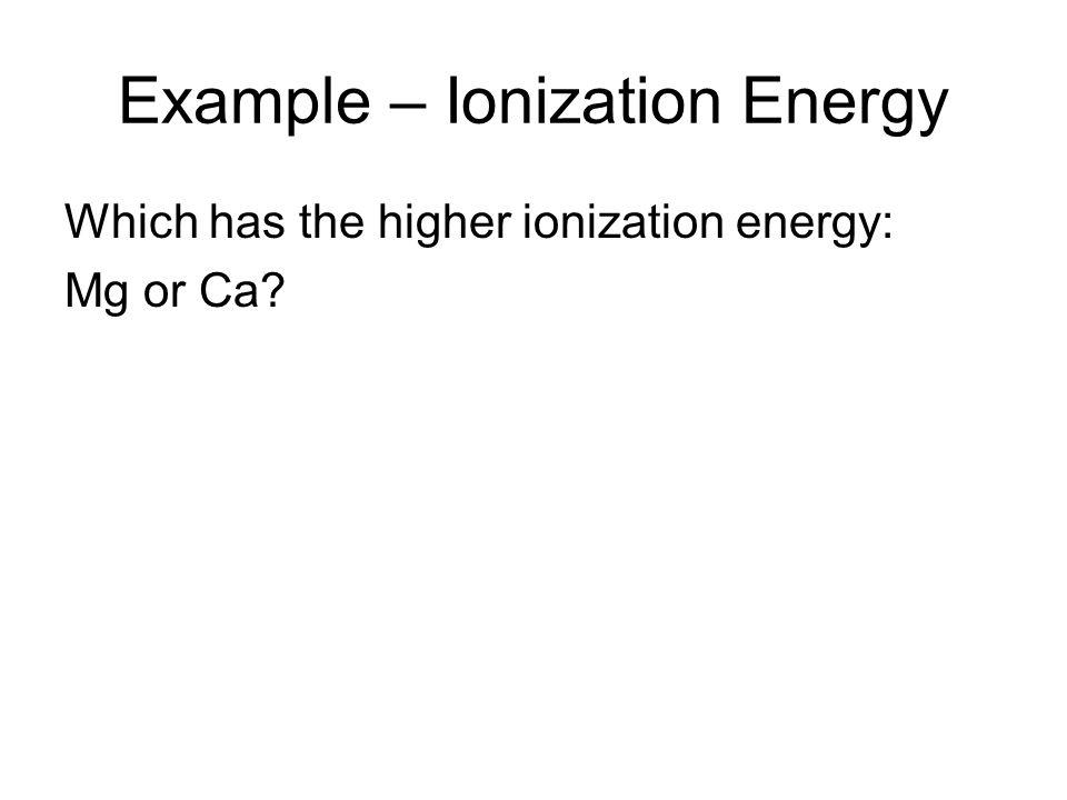 Example – Ionization Energy Which has the higher ionization energy: Mg or Ca?