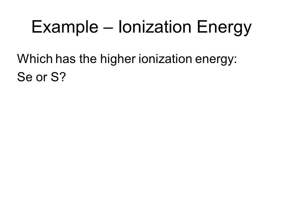 Example – Ionization Energy Which has the higher ionization energy: Se or S?