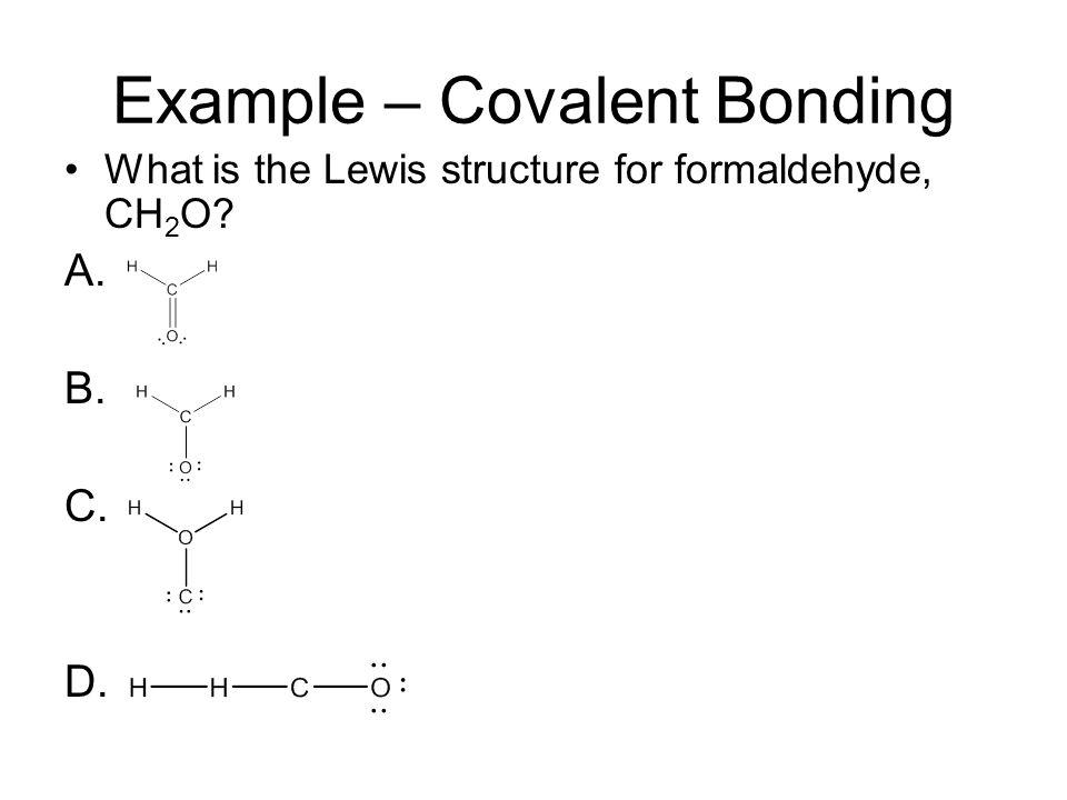 Example – Covalent Bonding What is the Lewis structure for formaldehyde, CH 2 O? A. B. C. D.
