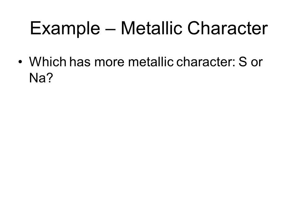 Example – Metallic Character Which has more metallic character: S or Na?