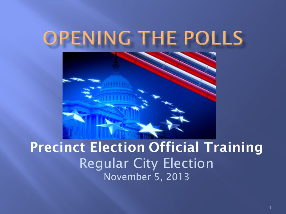 1 Precinct Election Official Training Regular City Election November 5, 2013