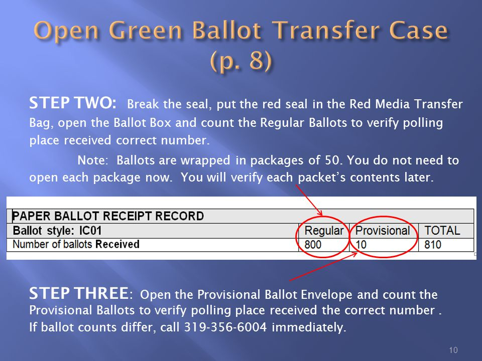 10 STEP TWO: Break the seal, put the red seal in the Red Media Transfer Bag, open the Ballot Box and count the Regular Ballots to verify polling place received correct number.