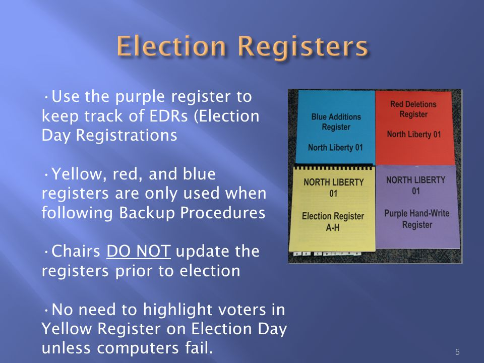 5 Use the purple register to keep track of EDRs (Election Day Registrations Yellow, red, and blue registers are only used when following Backup Procedures Chairs DO NOT update the registers prior to election No need to highlight voters in Yellow Register on Election Day unless computers fail.