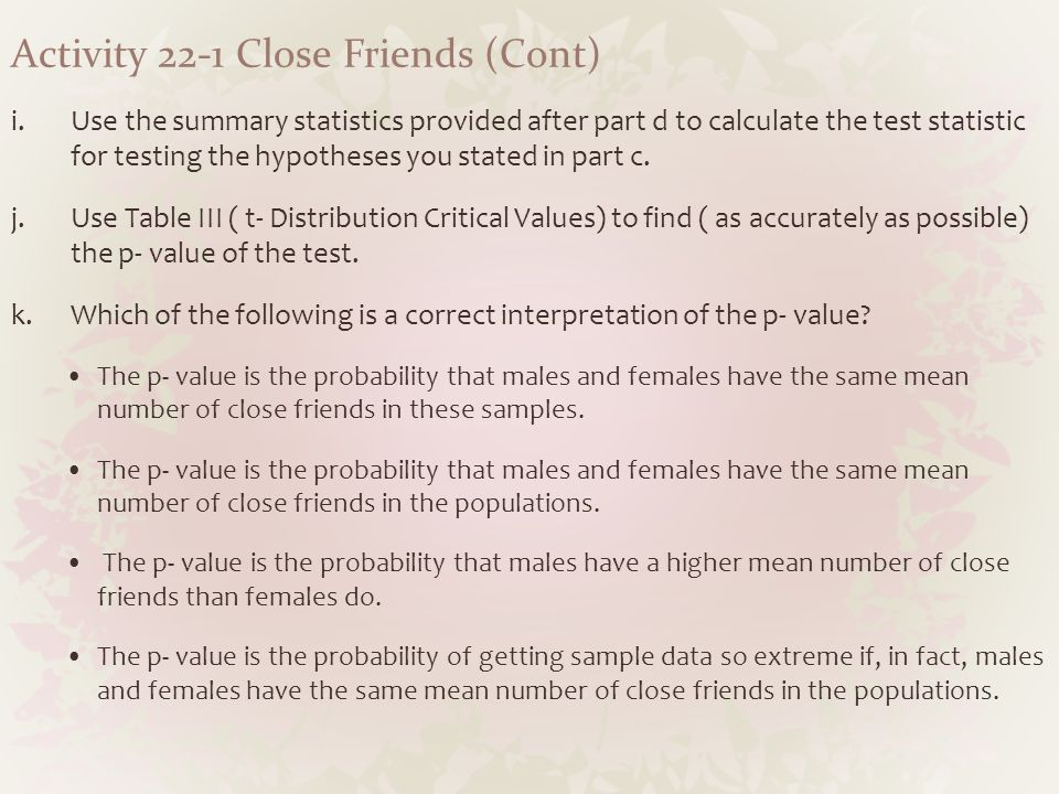 Activity 22-1 Close Friends (Cont) i.Use the summary statistics provided after part d to calculate the test statistic for testing the hypotheses you s