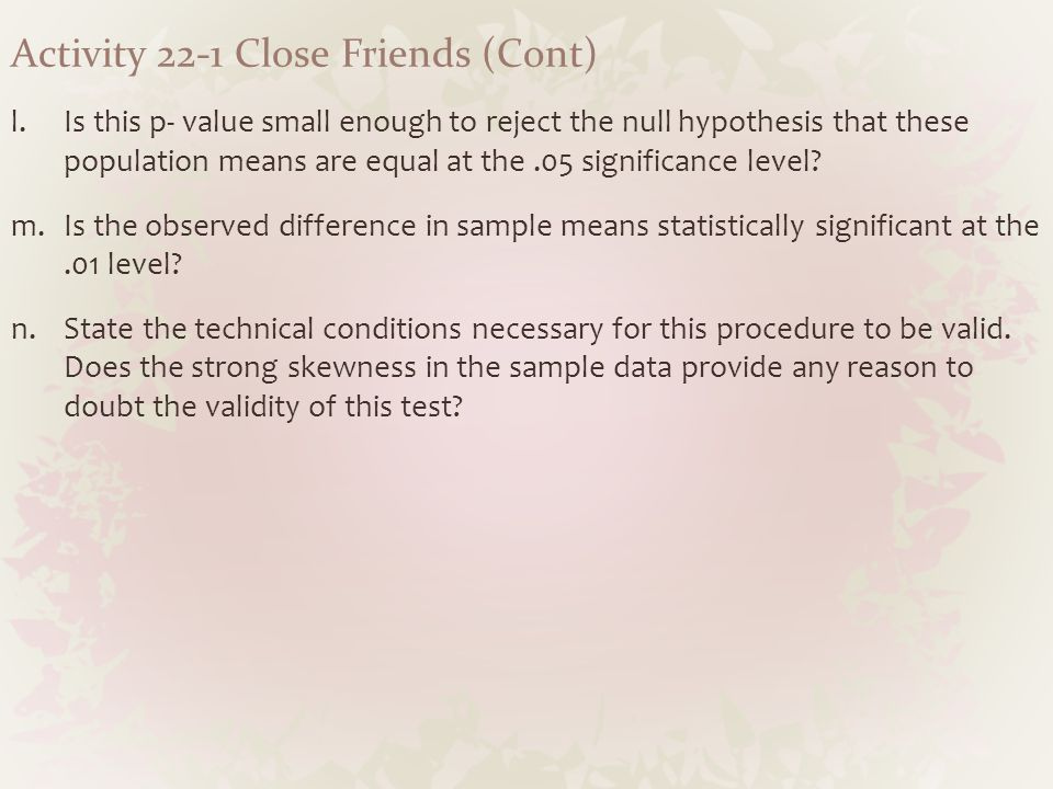Activity 22-1 Close Friends (Cont) l.Is this p- value small enough to reject the null hypothesis that these population means are equal at the.05 signi