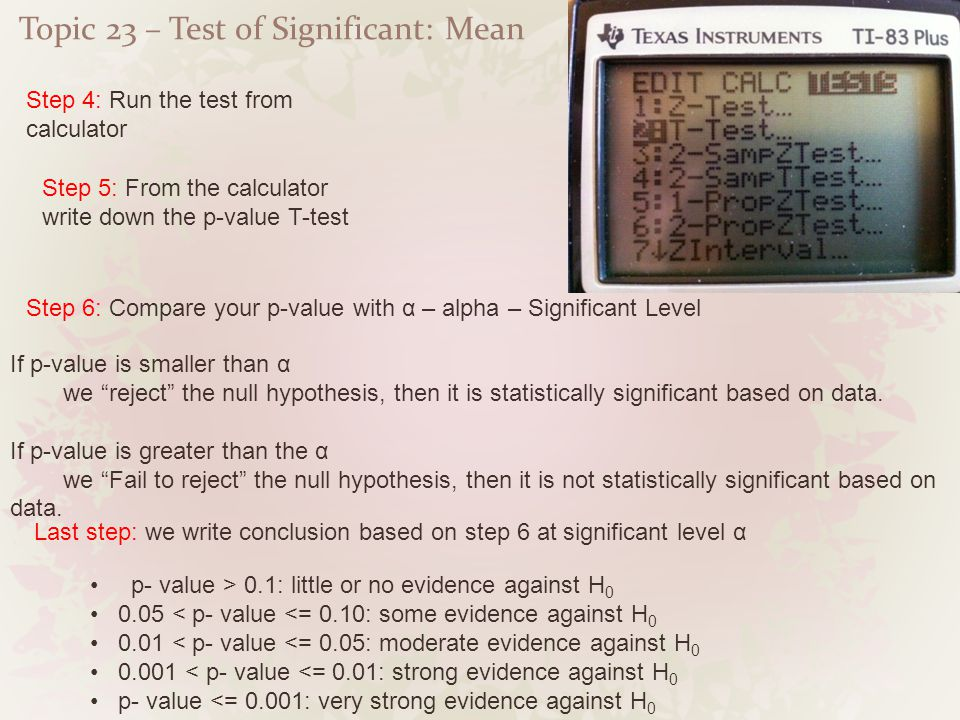 Topic 23 – Test of Significant: Mean Step 4: Run the test from calculator Step 5: From the calculator write down the p-value T-test Step 6: Compare yo