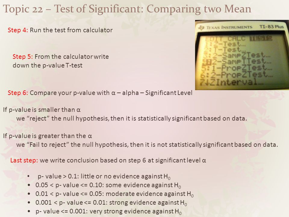 Topic 22 – Test of Significant: Comparing two Mean Step 4: Run the test from calculator Step 5: From the calculator write down the p-value T-test Step