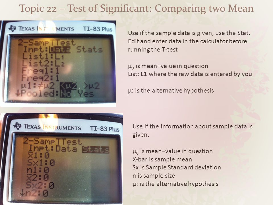 Topic 22 – Test of Significant: Comparing two Mean Use if the sample data is given, use the Stat, Edit and enter data in the calculator before running