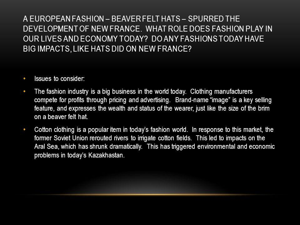 A EUROPEAN FASHION – BEAVER FELT HATS – SPURRED THE DEVELOPMENT OF NEW FRANCE. WHAT ROLE DOES FASHION PLAY IN OUR LIVES AND ECONOMY TODAY? DO ANY FASH
