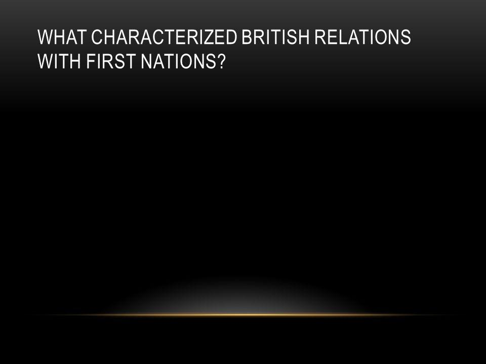 WHAT CHARACTERIZED BRITISH RELATIONS WITH FIRST NATIONS?