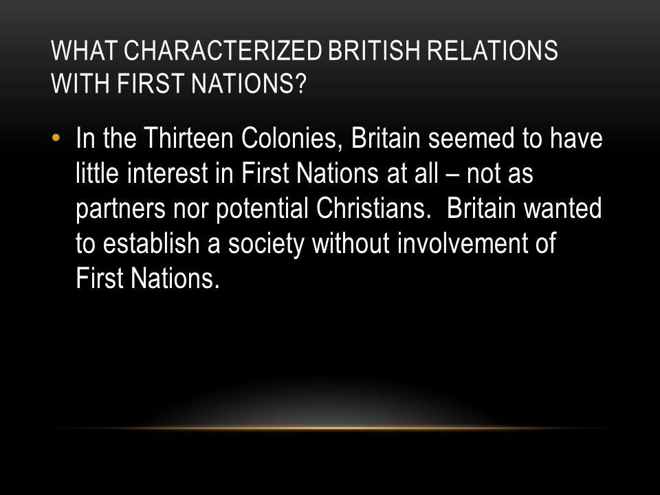 In the Thirteen Colonies, Britain seemed to have little interest in First Nations at all – not as partners nor potential Christians. Britain wanted to