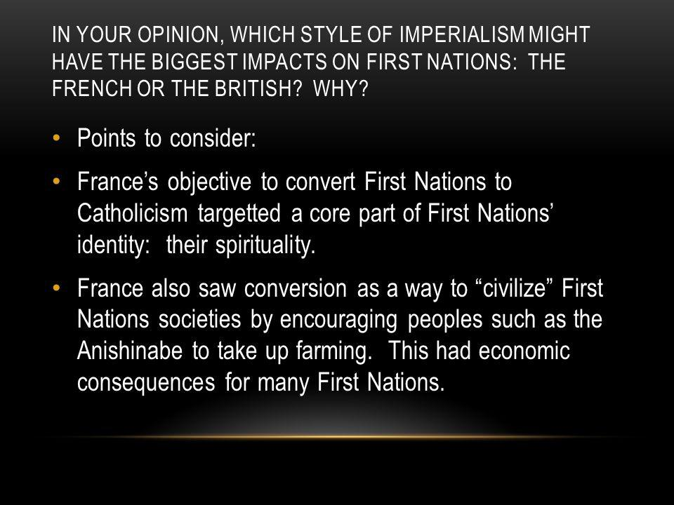 IN YOUR OPINION, WHICH STYLE OF IMPERIALISM MIGHT HAVE THE BIGGEST IMPACTS ON FIRST NATIONS: THE FRENCH OR THE BRITISH? WHY? Points to consider: Franc