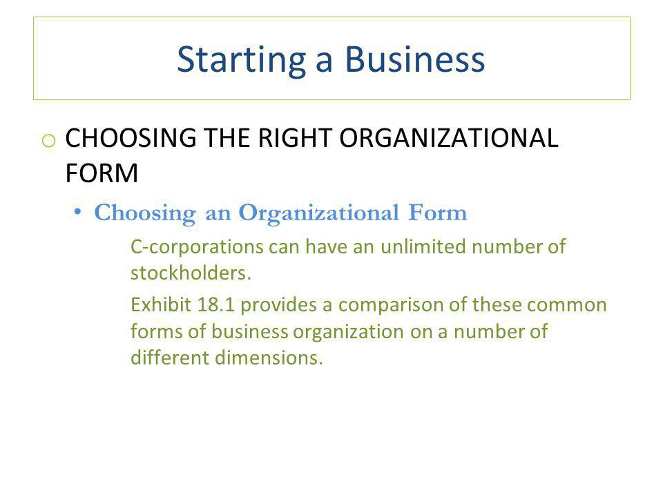 Starting a Business o CHOOSING THE RIGHT ORGANIZATIONAL FORM Choosing an Organizational Form C ‑ corporations can have an unlimited number of stockholders.