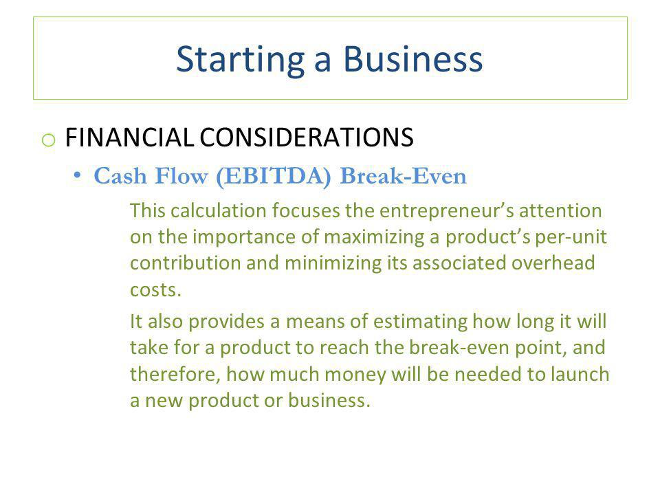 Starting a Business o FINANCIAL CONSIDERATIONS Cash Flow (EBITDA) Break-Even This calculation focuses the entrepreneur's attention on the importance of maximizing a product's per-unit contribution and minimizing its associated overhead costs.