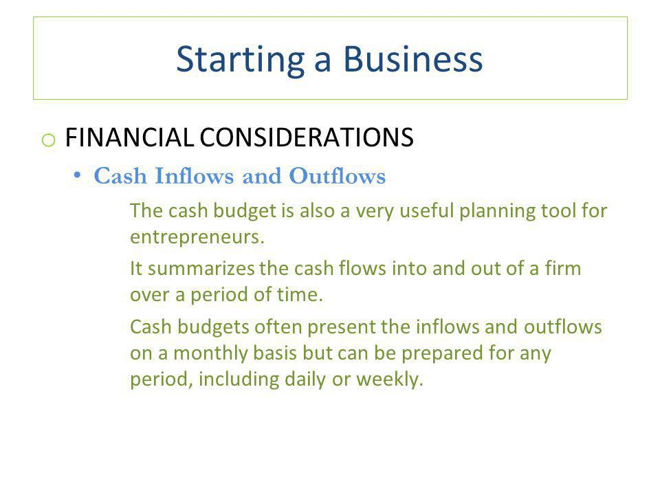 Starting a Business o FINANCIAL CONSIDERATIONS Cash Inflows and Outflows The cash budget is also a very useful planning tool for entrepreneurs.