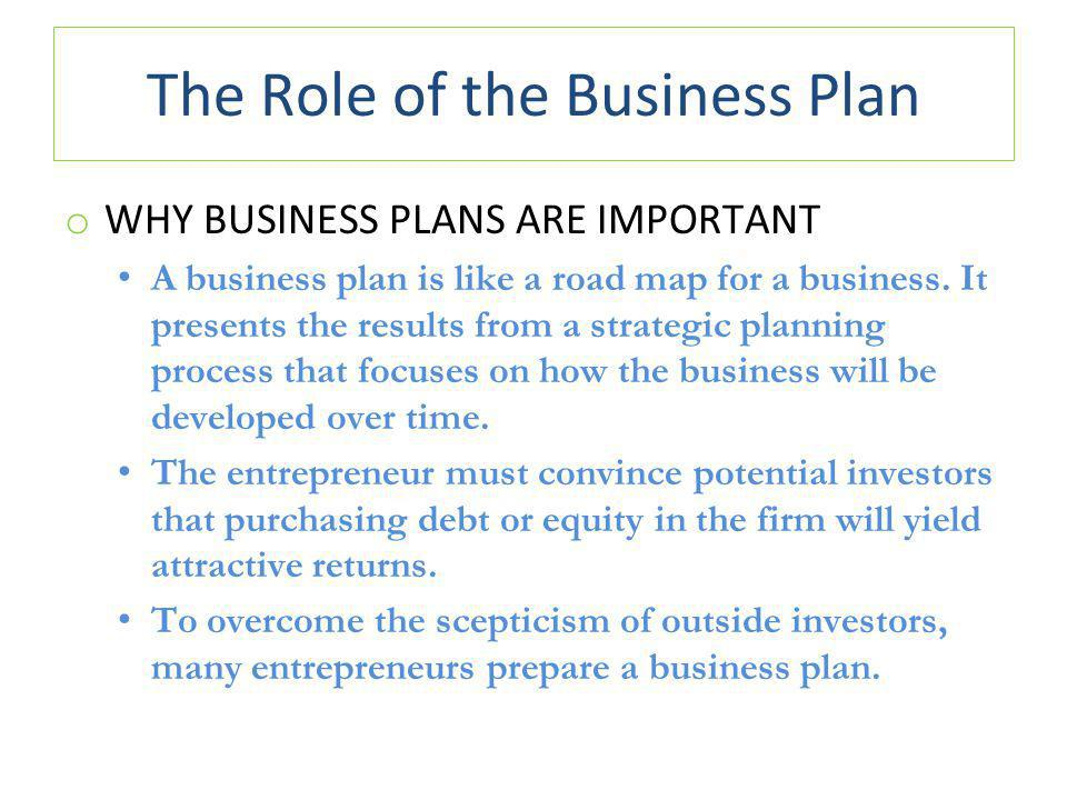 The Role of the Business Plan o WHY BUSINESS PLANS ARE IMPORTANT A business plan is like a road map for a business.