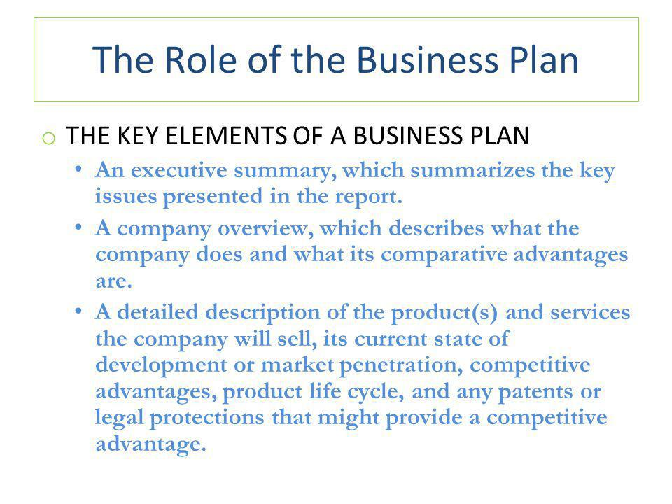 The Role of the Business Plan o THE KEY ELEMENTS OF A BUSINESS PLAN An executive summary, which summarizes the key issues presented in the report.