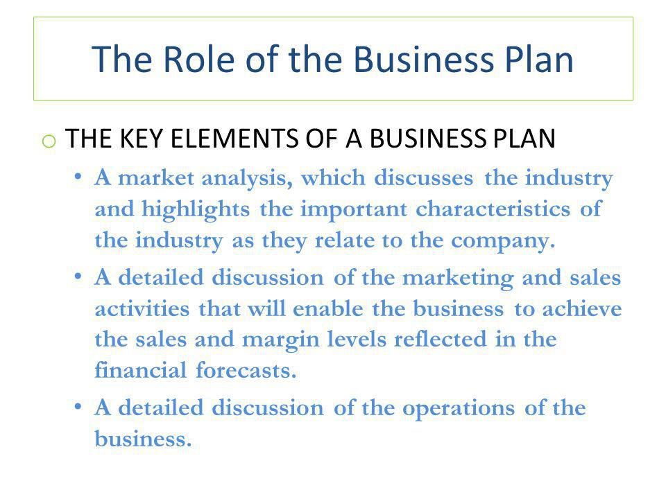The Role of the Business Plan o THE KEY ELEMENTS OF A BUSINESS PLAN A market analysis, which discusses the industry and highlights the important characteristics of the industry as they relate to the company.