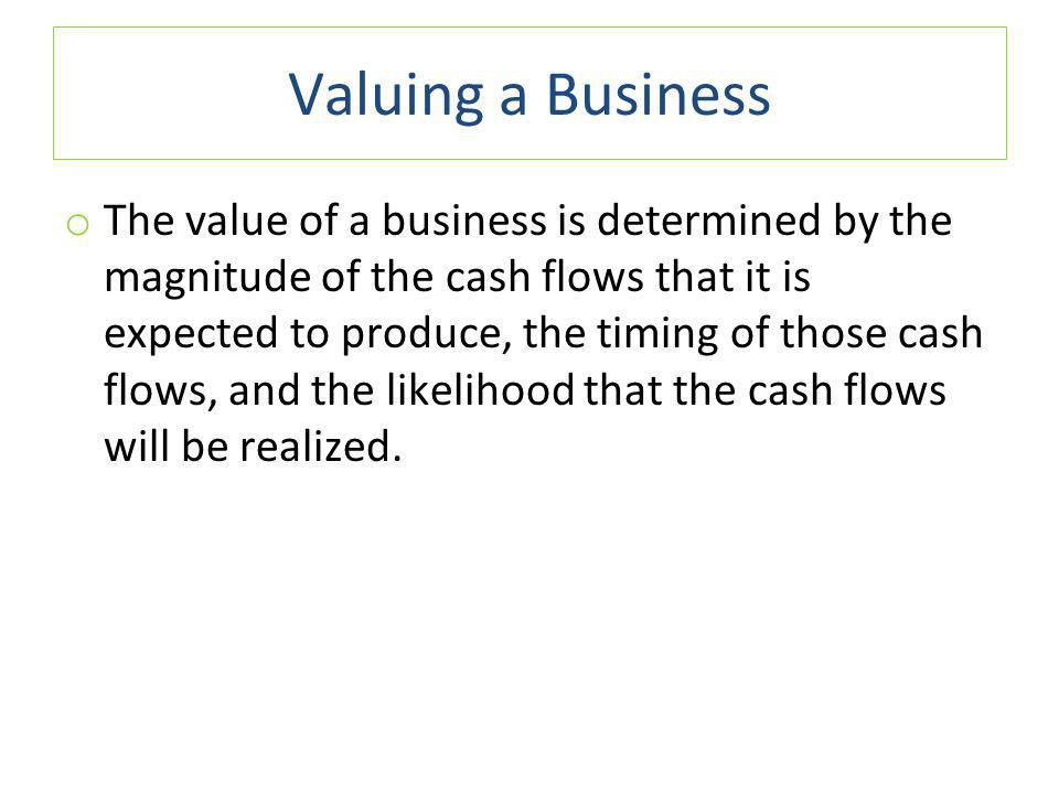 Valuing a Business o The value of a business is determined by the magnitude of the cash flows that it is expected to produce, the timing of those cash flows, and the likelihood that the cash flows will be realized.