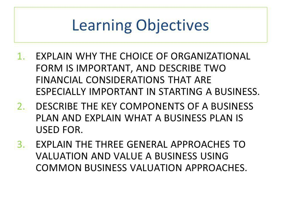 Learning Objectives 1.EXPLAIN WHY THE CHOICE OF ORGANIZATIONAL FORM IS IMPORTANT, AND DESCRIBE TWO FINANCIAL CONSIDERATIONS THAT ARE ESPECIALLY IMPORTANT IN STARTING A BUSINESS.