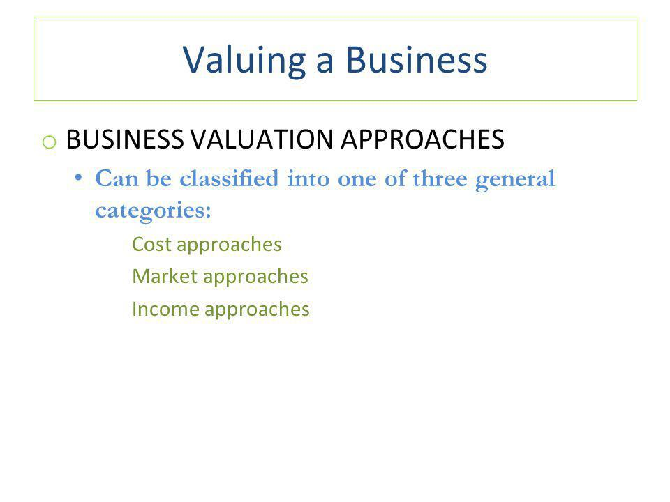 Valuing a Business o BUSINESS VALUATION APPROACHES Can be classified into one of three general categories: Cost approaches Market approaches Income approaches