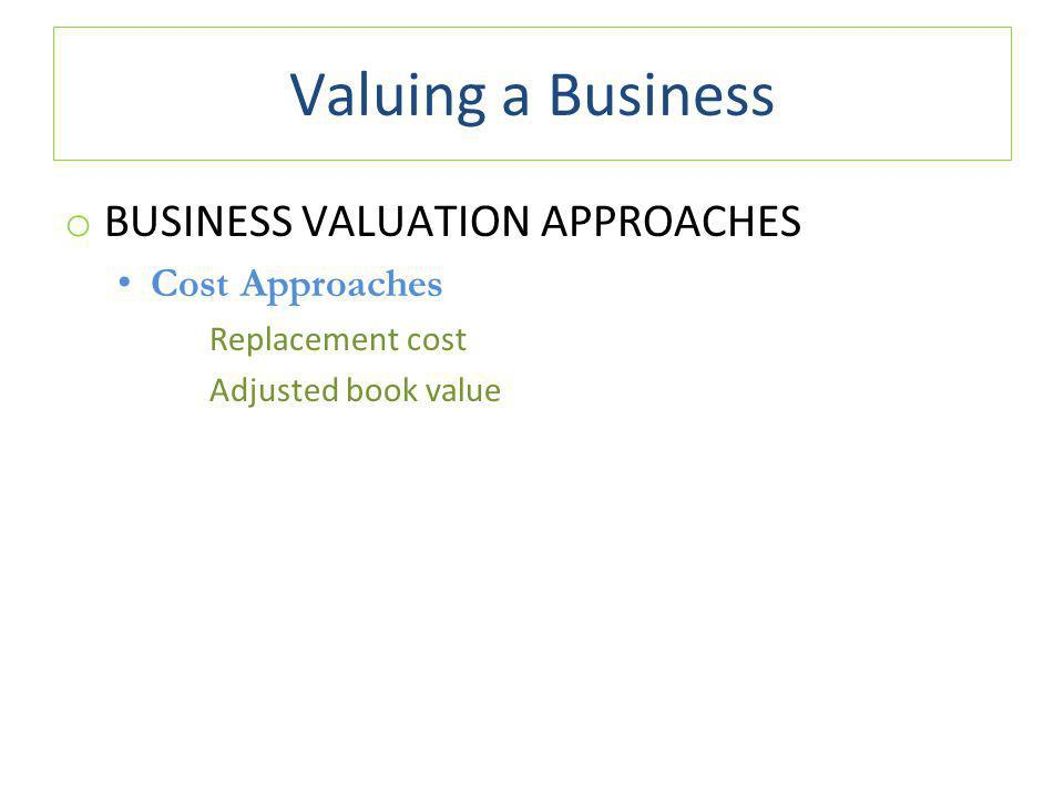Valuing a Business o BUSINESS VALUATION APPROACHES Cost Approaches Replacement cost Adjusted book value