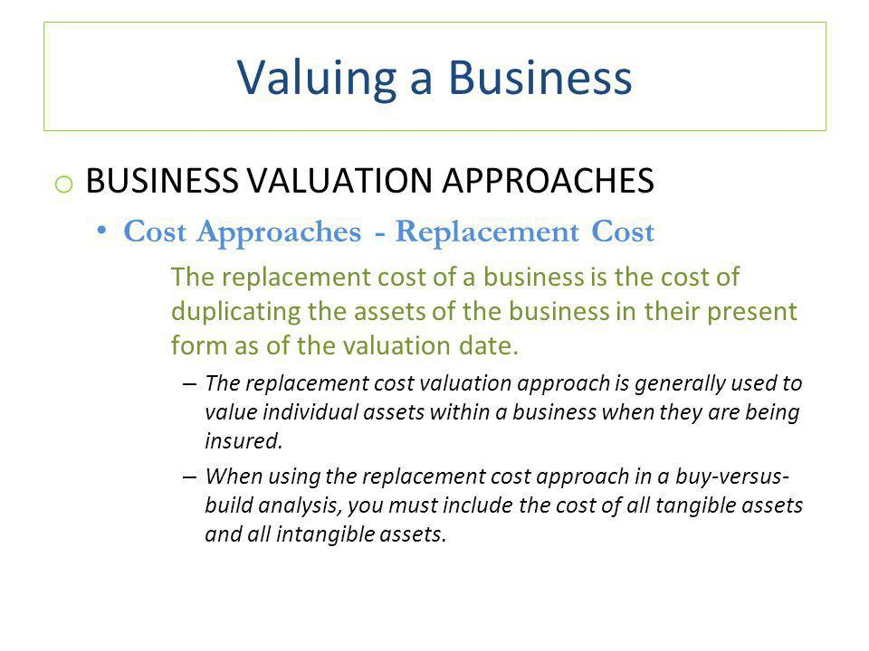 Valuing a Business o BUSINESS VALUATION APPROACHES Cost Approaches - Replacement Cost The replacement cost of a business is the cost of duplicating the assets of the business in their present form as of the valuation date.