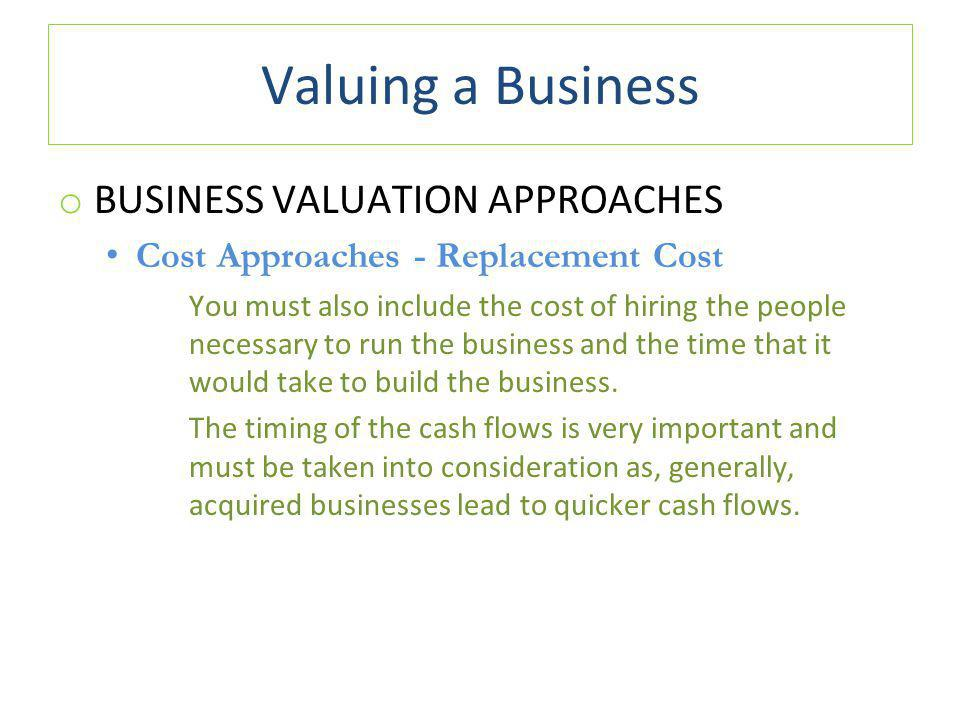 Valuing a Business o BUSINESS VALUATION APPROACHES Cost Approaches - Replacement Cost You must also include the cost of hiring the people necessary to run the business and the time that it would take to build the business.
