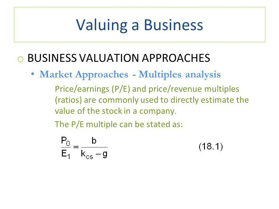 Valuing a Business o BUSINESS VALUATION APPROACHES Market Approaches - Multiples analysis Price/earnings (P/E) and price/revenue multiples (ratios) are commonly used to directly estimate the value of the stock in a company.