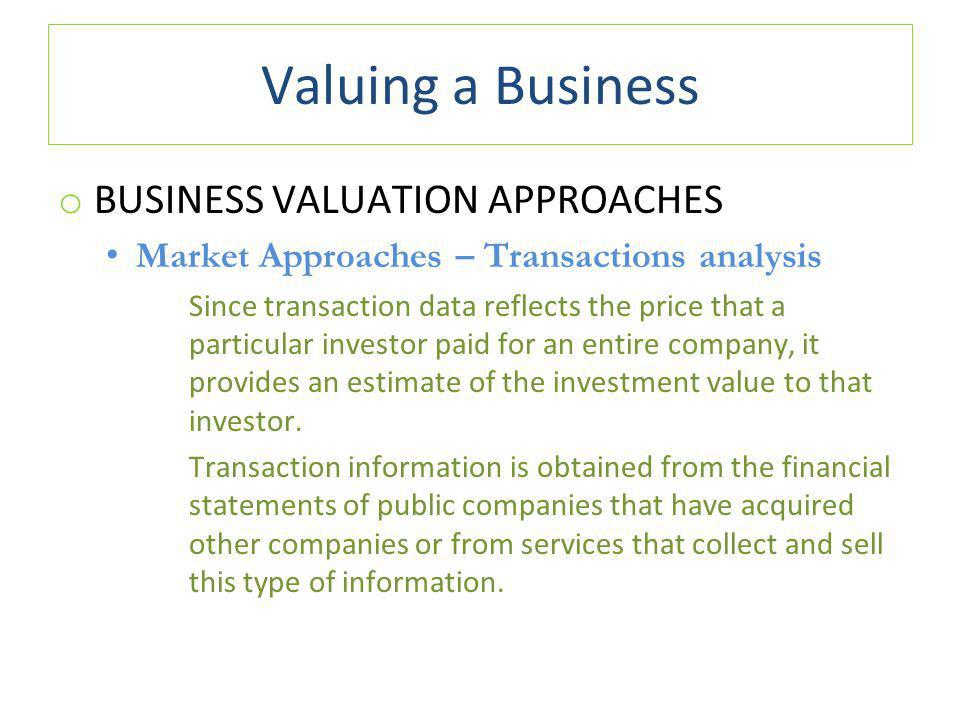 Valuing a Business o BUSINESS VALUATION APPROACHES Market Approaches – Transactions analysis Since transaction data reflects the price that a particular investor paid for an entire company, it provides an estimate of the investment value to that investor.