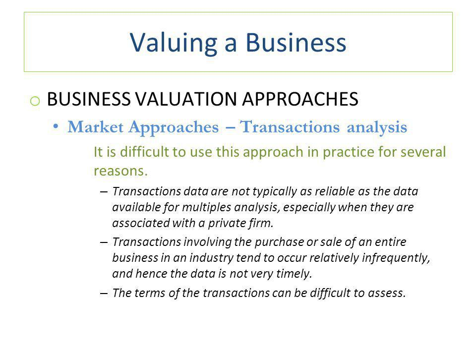 Valuing a Business o BUSINESS VALUATION APPROACHES Market Approaches – Transactions analysis It is difficult to use this approach in practice for several reasons.
