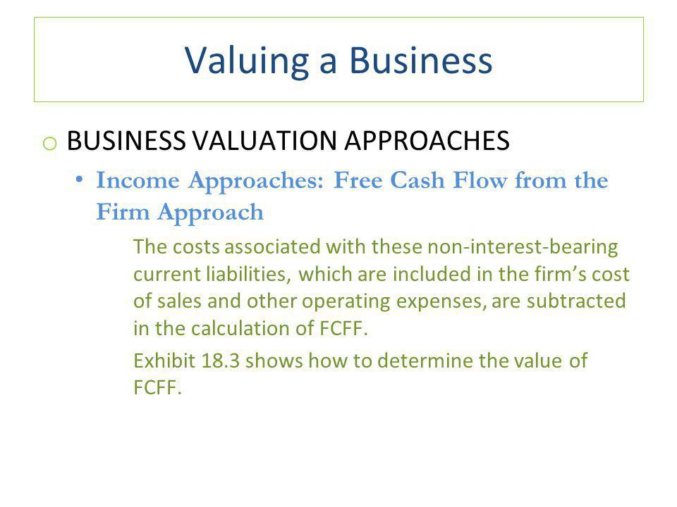 Valuing a Business o BUSINESS VALUATION APPROACHES Income Approaches: Free Cash Flow from the Firm Approach The costs associated with these non-interest-bearing current liabilities, which are included in the firm's cost of sales and other operating expenses, are subtracted in the calculation of FCFF.
